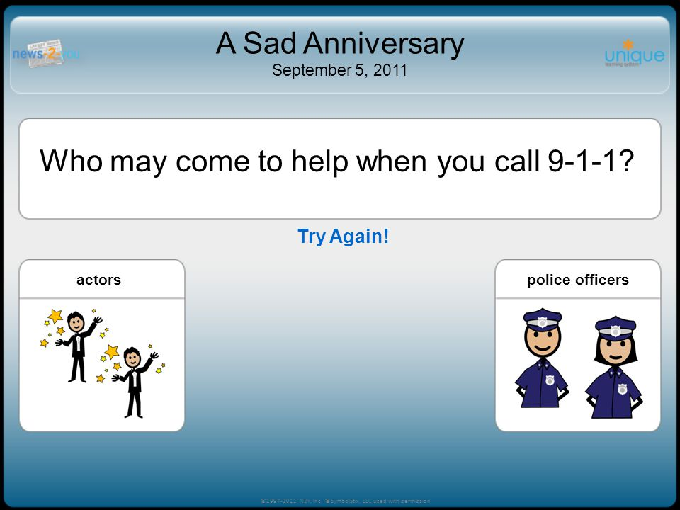 Try Again! ©1997-2011 N2Y, Inc. ©SymbolStix, LLC used with permission A Sad Anniversary September 5, 2011 Who may come to help when you call 9-1-1? ch