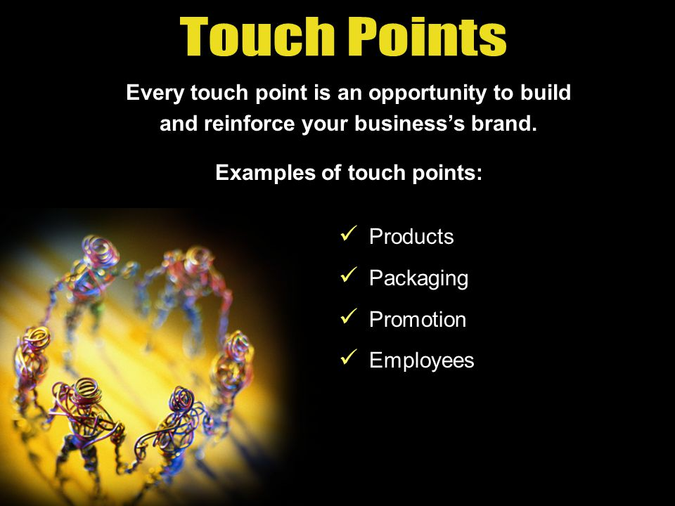Think about the ways your business interacts with customers, called touch points.