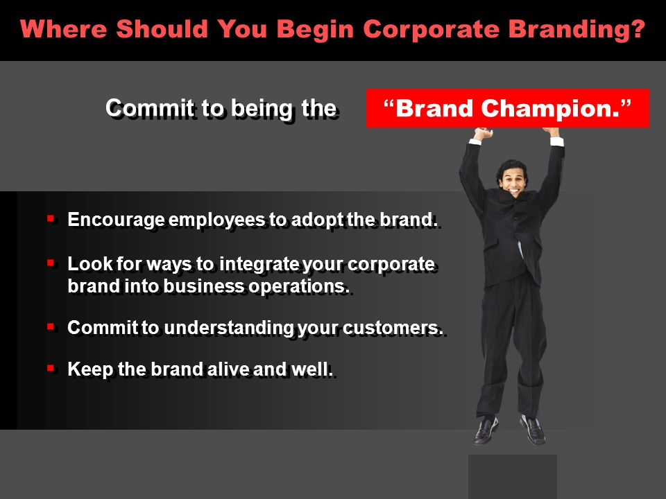 Commit to being the Brand Champion.  Encourage employees to adopt the brand.