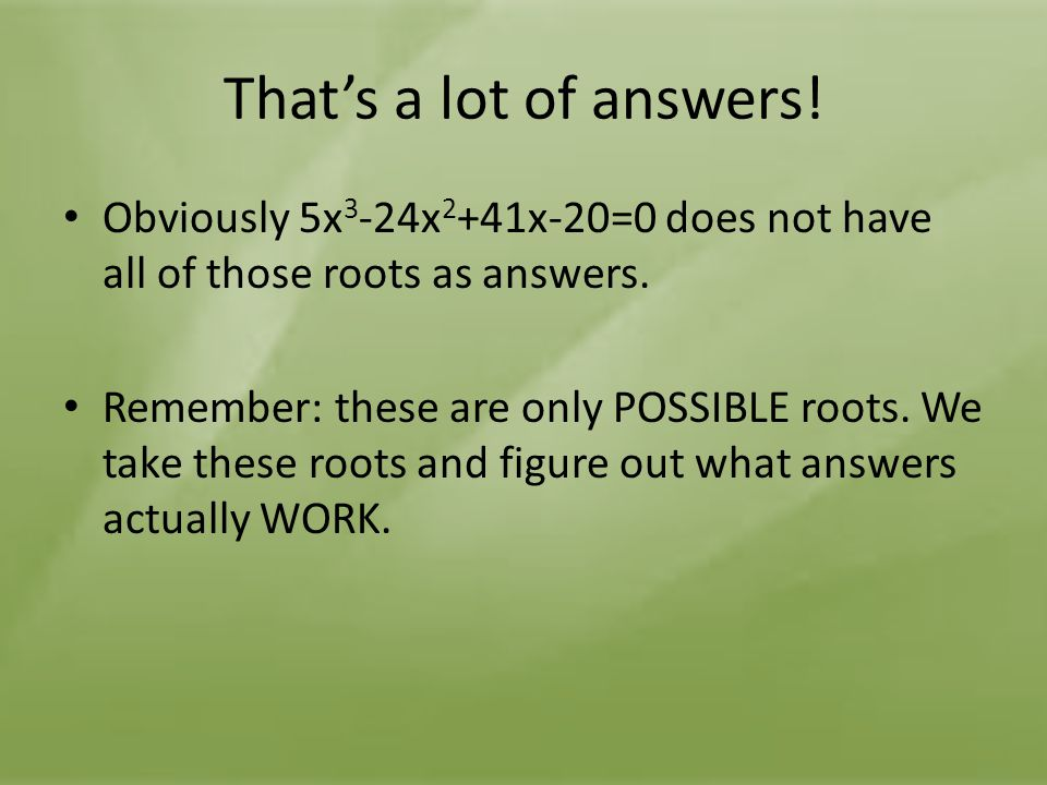 That's a lot of answers! Obviously 5x 3 -24x 2 +41x-20=0 does not have all of those roots as answers. Remember: these are only POSSIBLE roots. We take