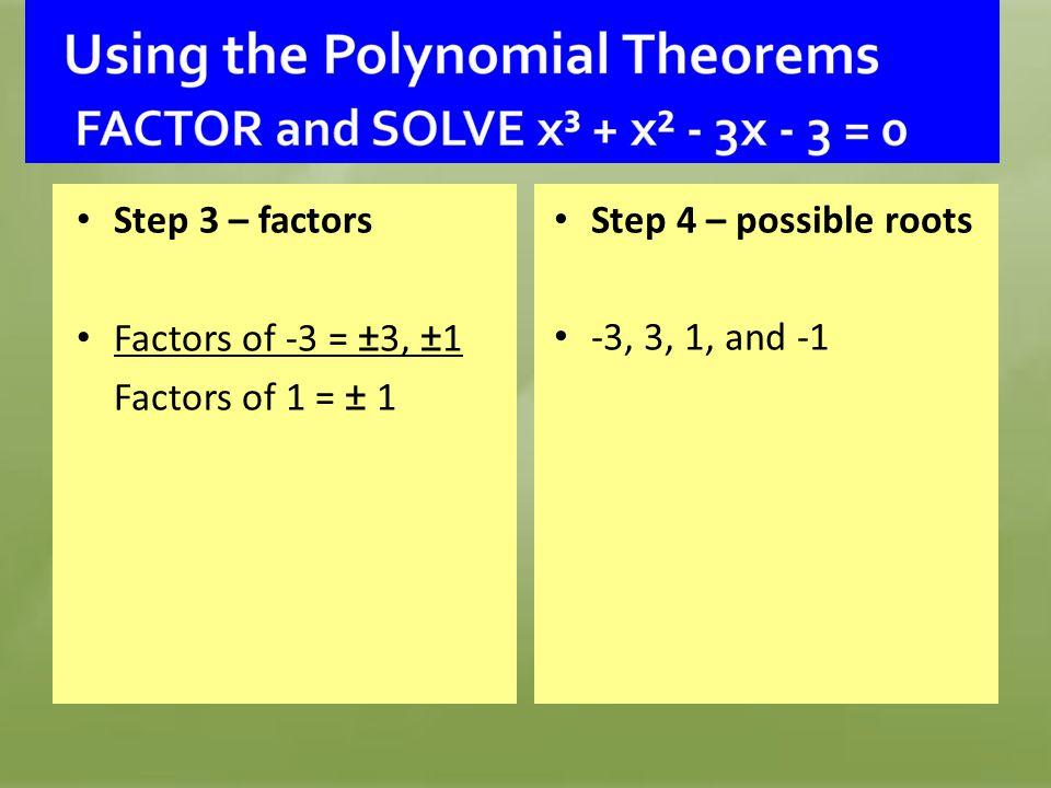 Step 3 – factors Factors of -3 = ±3, ±1 Factors of 1 = ± 1 Step 4 – possible roots -3, 3, 1, and -1