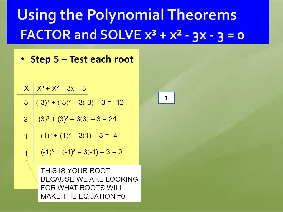 Step 5 – Test each root X X³ + X² – 3x – 3 -3 3 1 (-3)³ + (-3)² – 3(-3) – 3 = -12 (3)³ + (3)² – 3(3) – 3 = 24 (1)³ + (1)² – 3(1) – 3 = -4 (-1)³ + (-1)