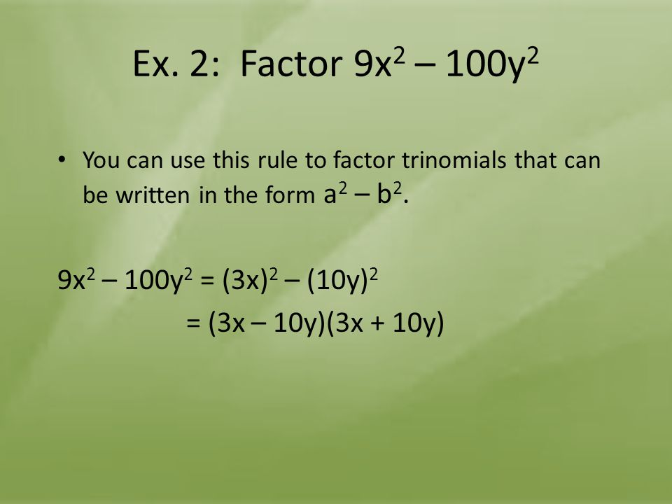 Ex. 2: Factor 9x 2 – 100y 2 You can use this rule to factor trinomials that can be written in the form a 2 – b 2. 9x 2 – 100y 2 = (3x) 2 – (10y) 2 = (
