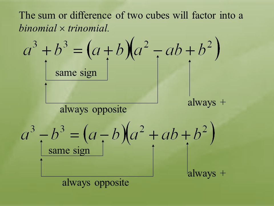 The sum or difference of two cubes will factor into a binomial  trinomial. same sign always opposite always + always opposite always + same sign