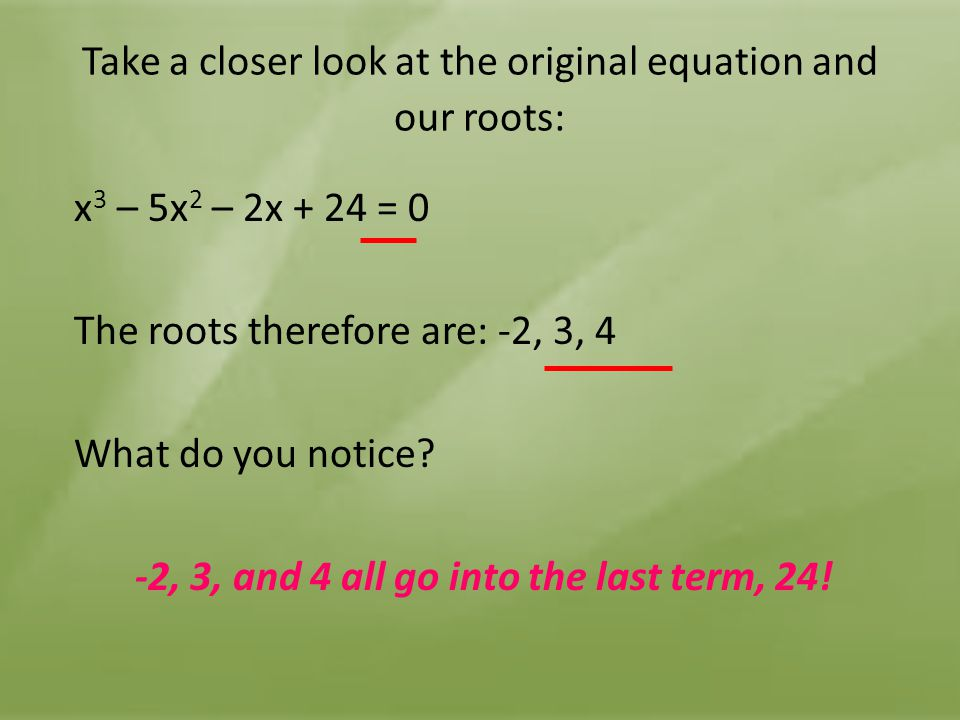 Take a closer look at the original equation and our roots: x 3 – 5x 2 – 2x + 24 = 0 The roots therefore are: -2, 3, 4 What do you notice? -2, 3, and 4