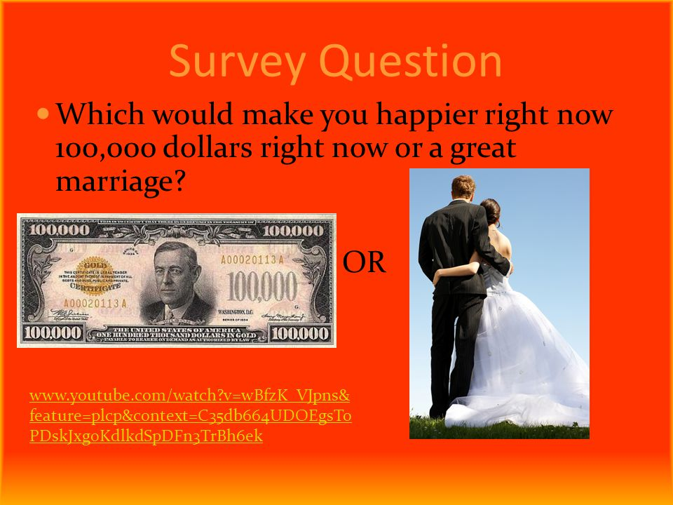 Survey Question Which would make you happier right now 100,000 dollars right now or a great marriage.