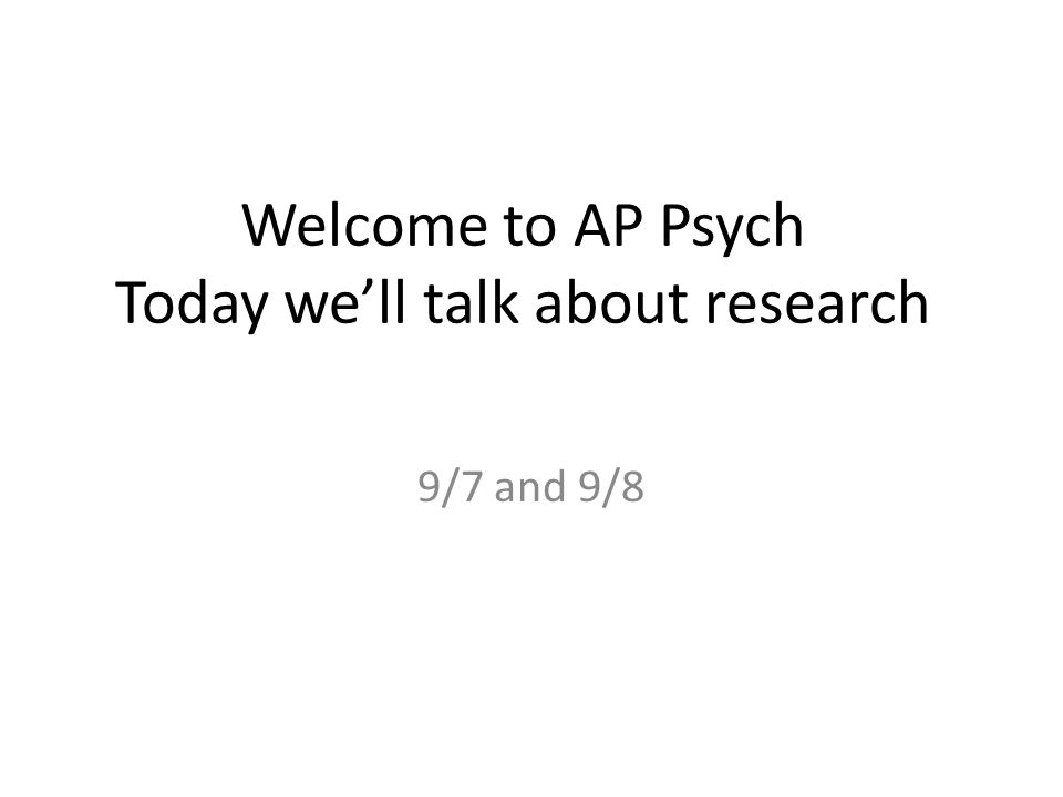 Welcome to AP Psych Today we'll talk about research 9/7 and 9/8