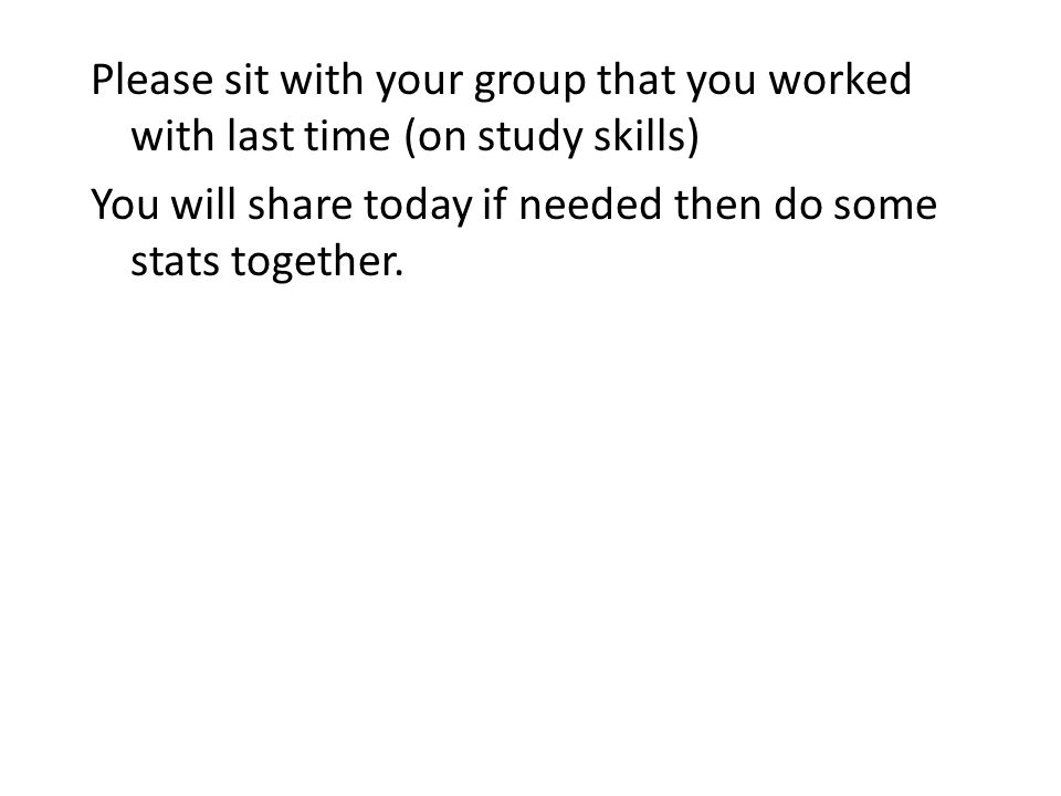 Please sit with your group that you worked with last time (on study skills) You will share today if needed then do some stats together.