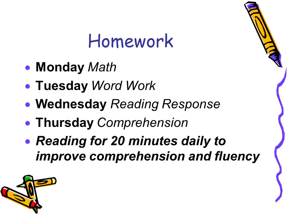 Homework  Monday Math  Tuesday Word Work  Wednesday Reading Response  Thursday Comprehension  Reading for 20 minutes daily to improve comprehension and fluency