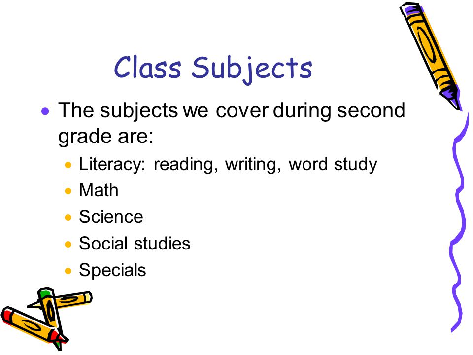 Class Subjects  The subjects we cover during second grade are:  Literacy: reading, writing, word study  Math  Science  Social studies  Specials