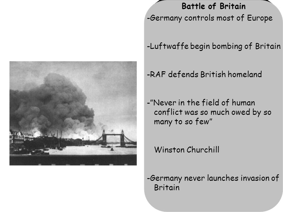 Battle of Britain -Germany controls most of Europe -Luftwaffe begin bombing of Britain -RAF defends British homeland - Never in the field of human conflict was so much owed by so many to so few Winston Churchill -Germany never launches invasion of Britain