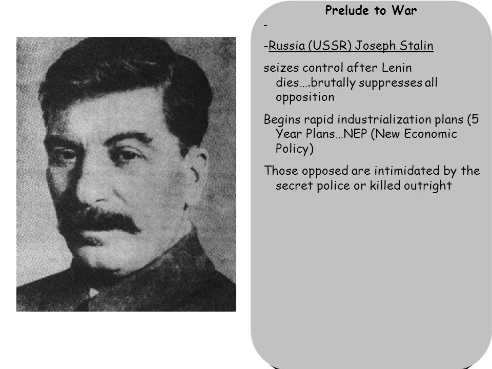 Prelude to War - -Russia (USSR) Joseph Stalin seizes control after Lenin dies….brutally suppresses all opposition Begins rapid industrialization plans (5 Year Plans…NEP (New Economic Policy) Those opposed are intimidated by the secret police or killed outright