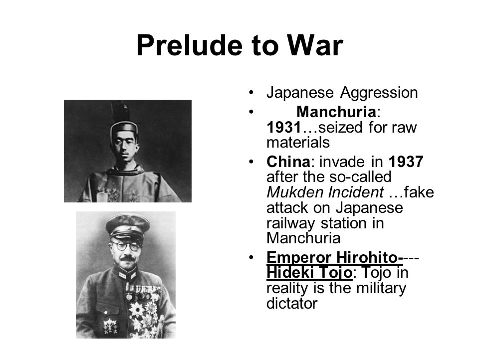 Prelude to War Japanese Aggression Manchuria: 1931…seized for raw materials China: invade in 1937 after the so-called Mukden Incident …fake attack on Japanese railway station in Manchuria Emperor Hirohito---- Hideki Tojo: Tojo in reality is the military dictator
