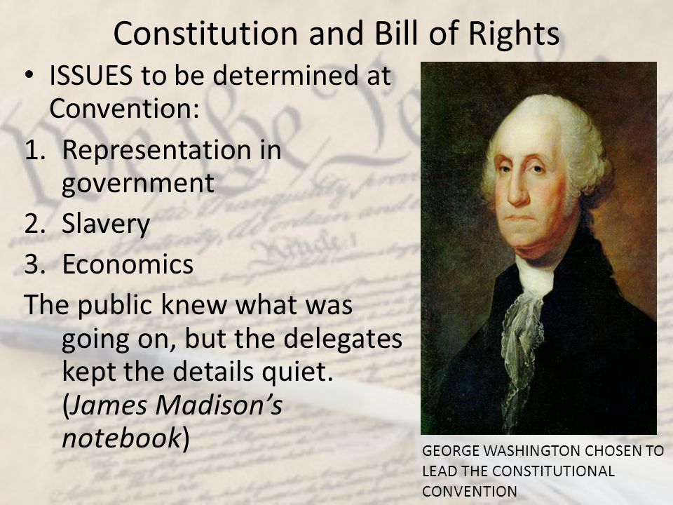 Constitution and Bill of Rights ISSUES to be determined at Convention: 1.Representation in government 2.Slavery 3.Economics The public knew what was g