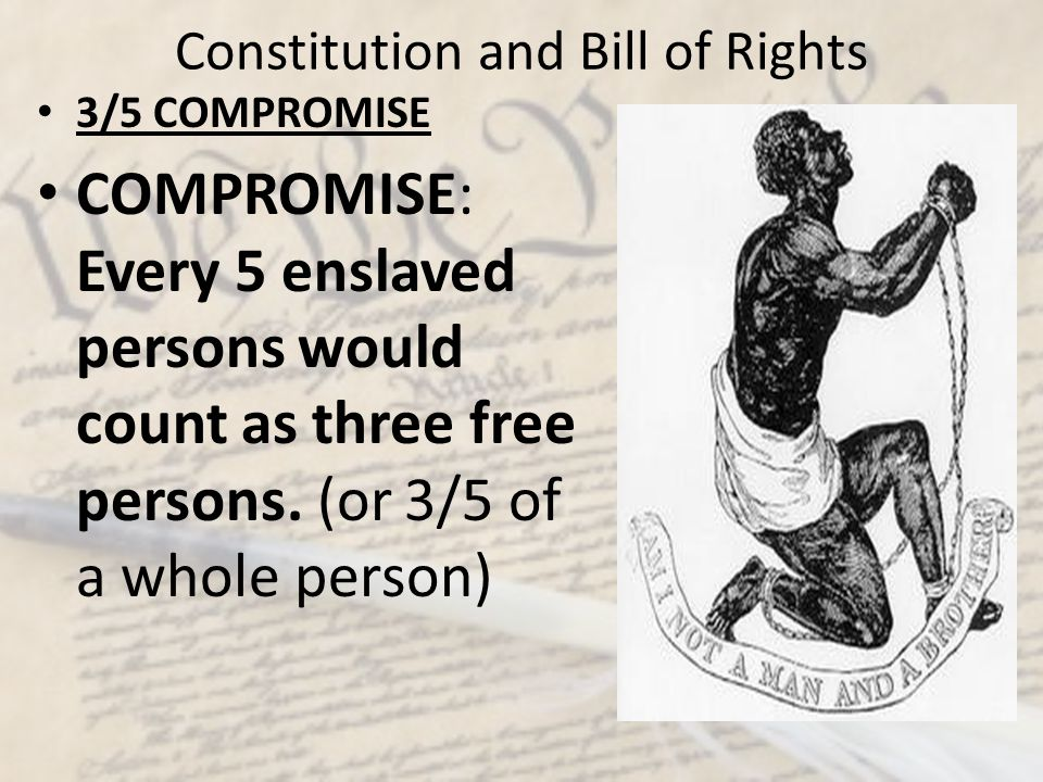 Constitution and Bill of Rights 3/5 COMPROMISE COMPROMISE: Every 5 enslaved persons would count as three free persons. (or 3/5 of a whole person)