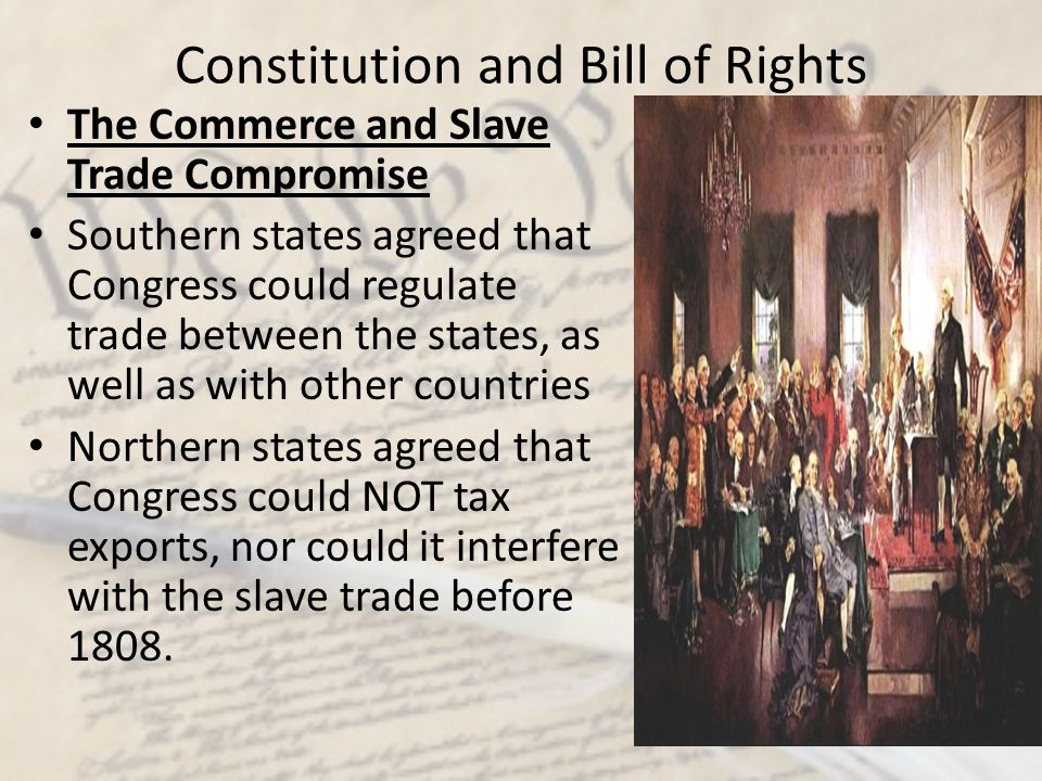 Constitution and Bill of Rights The Commerce and Slave Trade Compromise Southern states agreed that Congress could regulate trade between the states,