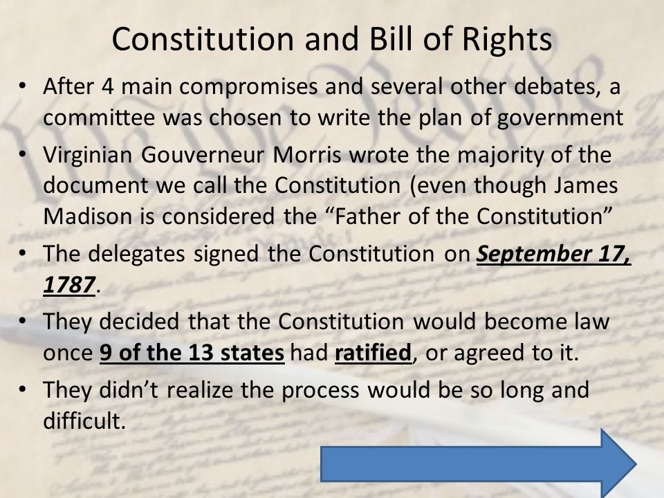 Constitution and Bill of Rights After 4 main compromises and several other debates, a committee was chosen to write the plan of government Virginian G