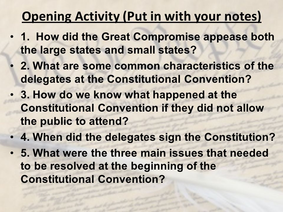 Opening Activity (Put in with your notes) 1. How did the Great Compromise appease both the large states and small states? 2. What are some common char