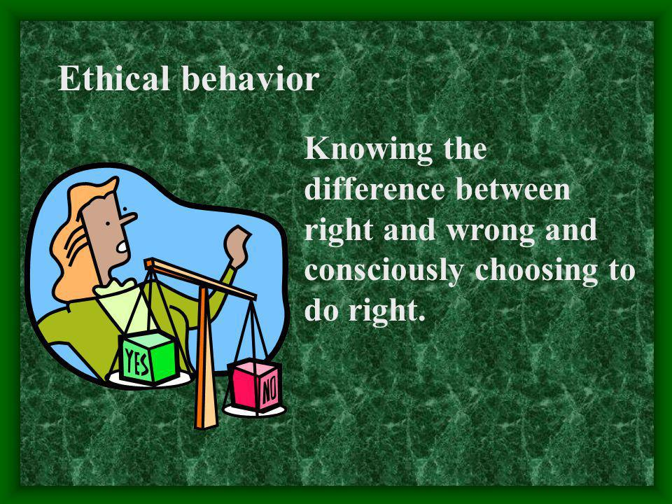 Ethical behavior Knowing the difference between right and wrong and consciously choosing to do right.