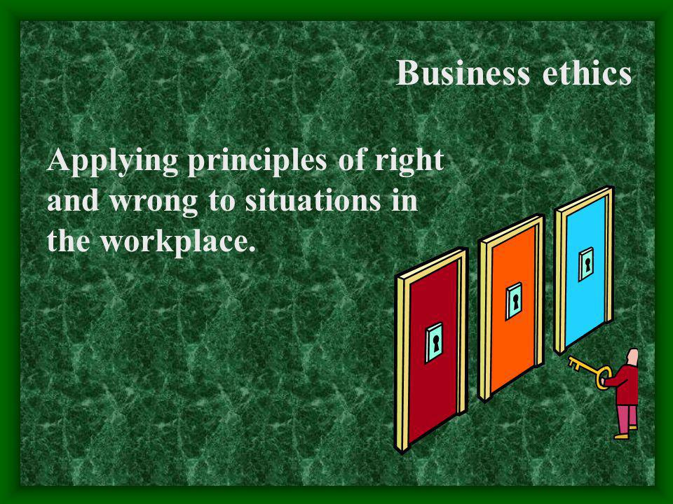 Business ethics Applying principles of right and wrong to situations in the workplace.