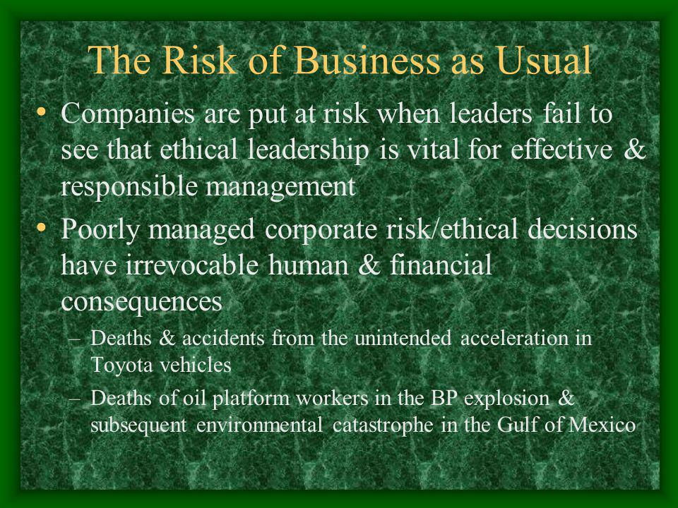 The Risk of Business as Usual Companies are put at risk when leaders fail to see that ethical leadership is vital for effective & responsible management Poorly managed corporate risk/ethical decisions have irrevocable human & financial consequences –Deaths & accidents from the unintended acceleration in Toyota vehicles –Deaths of oil platform workers in the BP explosion & subsequent environmental catastrophe in the Gulf of Mexico