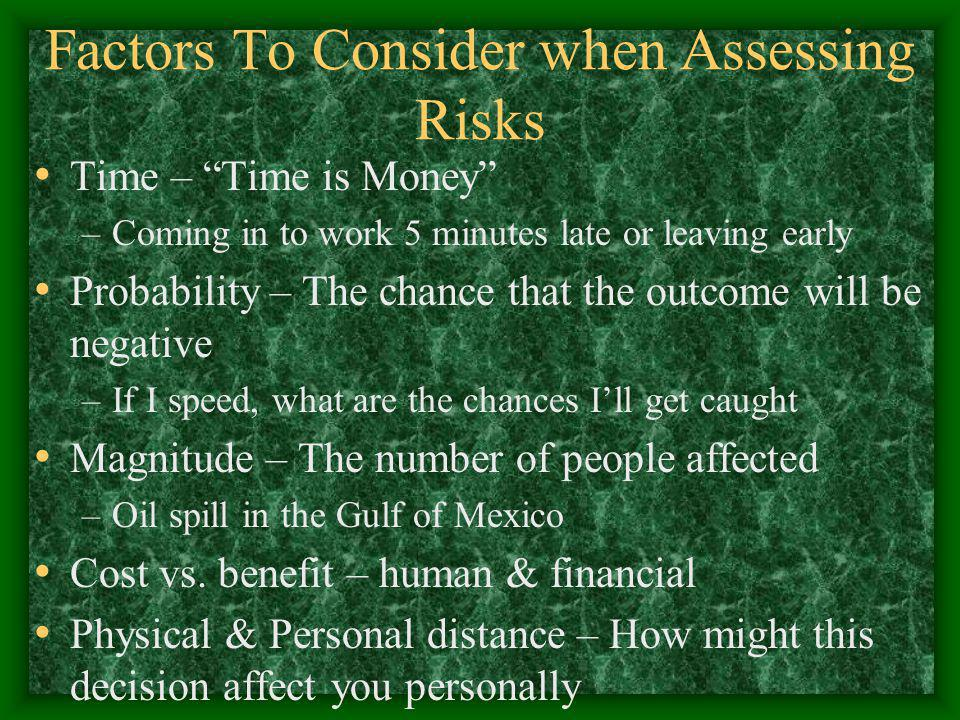 Factors To Consider when Assessing Risks Time – Time is Money –Coming in to work 5 minutes late or leaving early Probability – The chance that the outcome will be negative –If I speed, what are the chances I'll get caught Magnitude – The number of people affected –Oil spill in the Gulf of Mexico Cost vs.