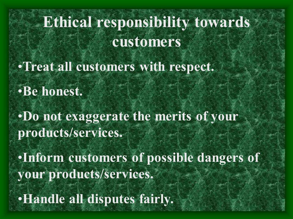 Ethical responsibility towards customers Treat all customers with respect.