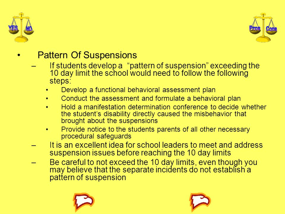 Pattern Of Suspensions –If students develop a pattern of suspension exceeding the 10 day limit the school would need to follow the following steps: Develop a functional behavioral assessment plan Conduct the assessment and formulate a behavioral plan Hold a manifestation determination conference to decide whether the student's disability directly caused the misbehavior that brought about the suspensions Provide notice to the students parents of all other necessary procedural safeguards –It is an excellent idea for school leaders to meet and address suspension issues before reaching the 10 day limits –Be careful to not exceed the 10 day limits, even though you may believe that the separate incidents do not establish a pattern of suspension