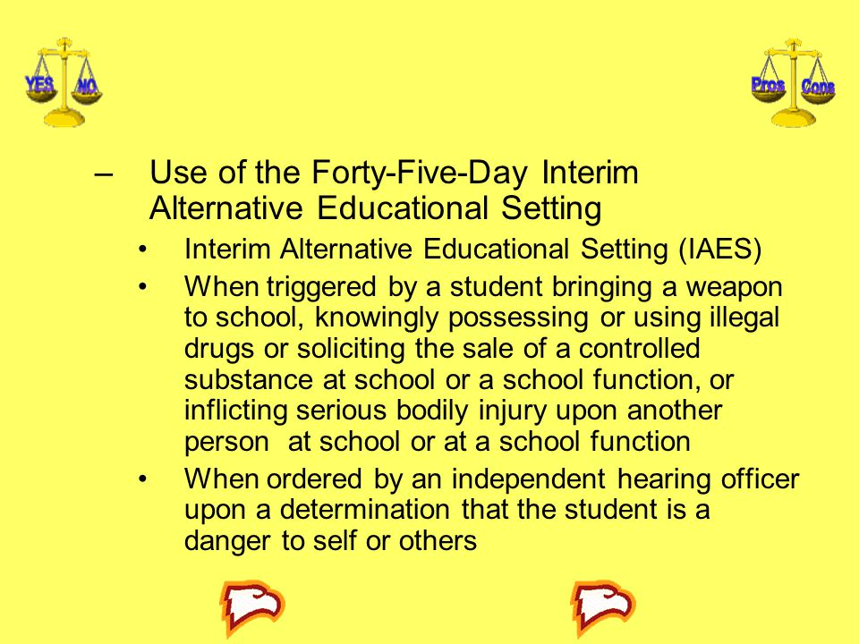 –Use of the Forty-Five-Day Interim Alternative Educational Setting Interim Alternative Educational Setting (IAES) When triggered by a student bringing a weapon to school, knowingly possessing or using illegal drugs or soliciting the sale of a controlled substance at school or a school function, or inflicting serious bodily injury upon another person at school or at a school function When ordered by an independent hearing officer upon a determination that the student is a danger to self or others