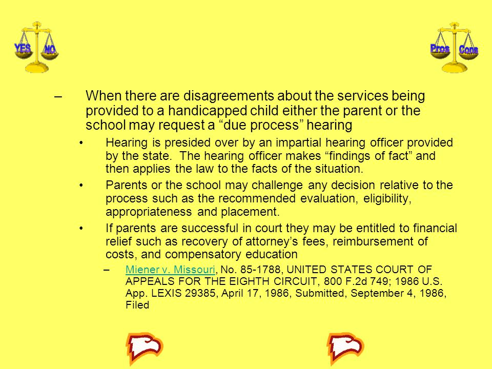 –When there are disagreements about the services being provided to a handicapped child either the parent or the school may request a due process hearing Hearing is presided over by an impartial hearing officer provided by the state.