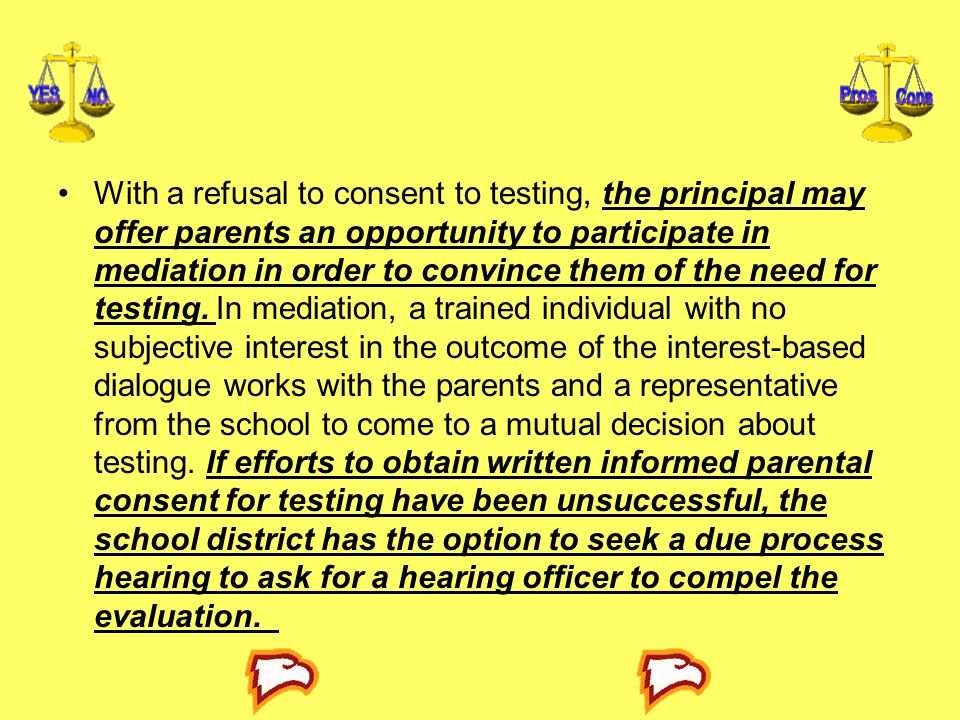 With a refusal to consent to testing, the principal may offer parents an opportunity to participate in mediation in order to convince them of the need for testing.