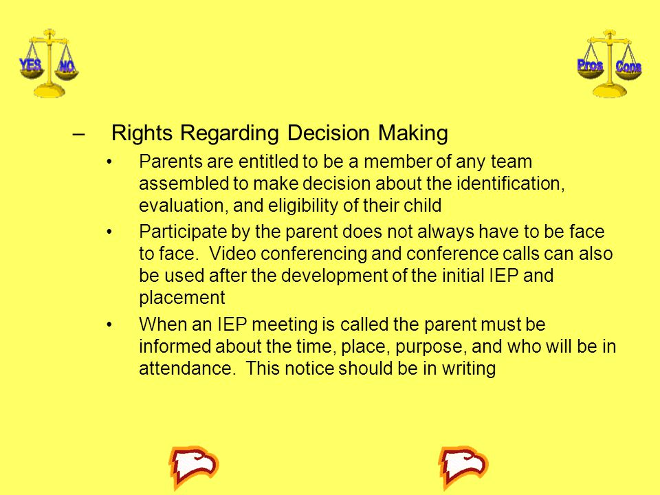 –Rights Regarding Decision Making Parents are entitled to be a member of any team assembled to make decision about the identification, evaluation, and eligibility of their child Participate by the parent does not always have to be face to face.