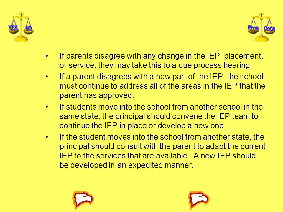 If parents disagree with any change in the IEP, placement, or service, they may take this to a due process hearing If a parent disagrees with a new part of the IEP, the school must continue to address all of the areas in the IEP that the parent has approved.