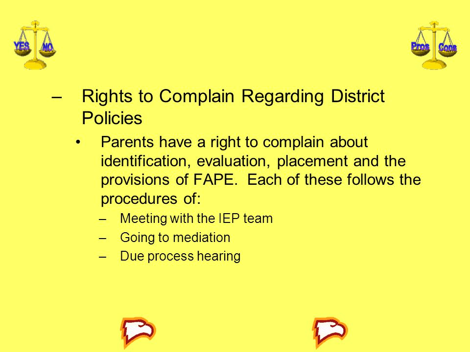 –Rights to Complain Regarding District Policies Parents have a right to complain about identification, evaluation, placement and the provisions of FAPE.