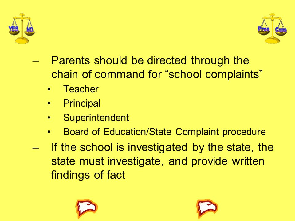–Parents should be directed through the chain of command for school complaints Teacher Principal Superintendent Board of Education/State Complaint procedure –If the school is investigated by the state, the state must investigate, and provide written findings of fact