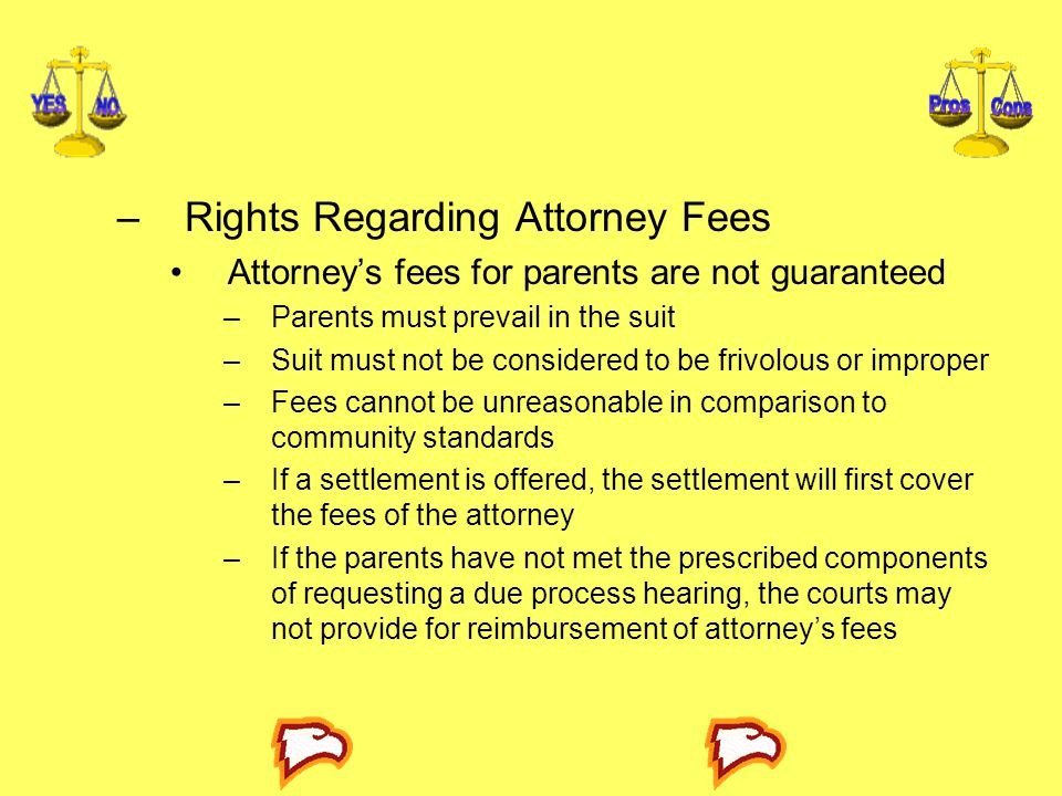 –Rights Regarding Attorney Fees Attorney's fees for parents are not guaranteed –Parents must prevail in the suit –Suit must not be considered to be frivolous or improper –Fees cannot be unreasonable in comparison to community standards –If a settlement is offered, the settlement will first cover the fees of the attorney –If the parents have not met the prescribed components of requesting a due process hearing, the courts may not provide for reimbursement of attorney's fees