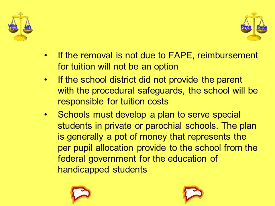 If the removal is not due to FAPE, reimbursement for tuition will not be an option If the school district did not provide the parent with the procedural safeguards, the school will be responsible for tuition costs Schools must develop a plan to serve special students in private or parochial schools.