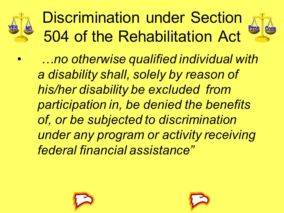 Discrimination under Section 504 of the Rehabilitation Act …no otherwise qualified individual with a disability shall, solely by reason of his/her disability be excluded from participation in, be denied the benefits of, or be subjected to discrimination under any program or activity receiving federal financial assistance