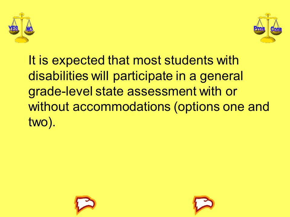It is expected that most students with disabilities will participate in a general grade-level state assessment with or without accommodations (options one and two).