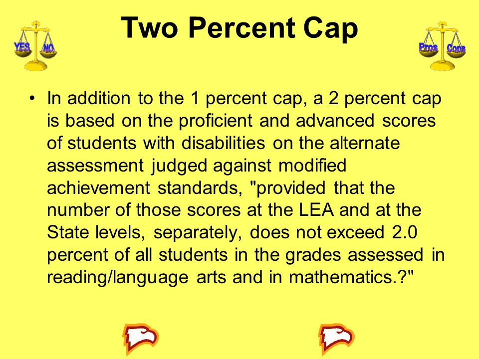 Two Percent Cap In addition to the 1 percent cap, a 2 percent cap is based on the proficient and advanced scores of students with disabilities on the alternate assessment judged against modified achievement standards, provided that the number of those scores at the LEA and at the State levels, separately, does not exceed 2.0 percent of all students in the grades assessed in reading/language arts and in mathematics.?