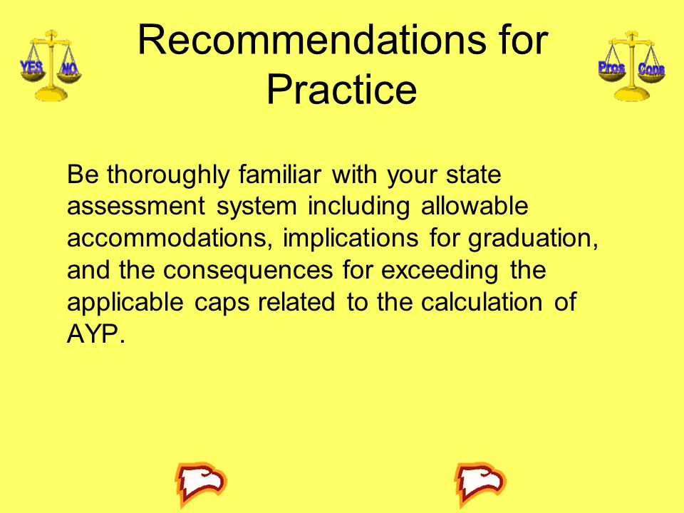 Recommendations for Practice Be thoroughly familiar with your state assessment system including allowable accommodations, implications for graduation, and the consequences for exceeding the applicable caps related to the calculation of AYP.