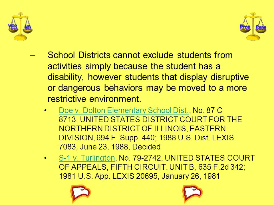 –School Districts cannot exclude students from activities simply because the student has a disability, however students that display disruptive or dangerous behaviors may be moved to a more restrictive environment.