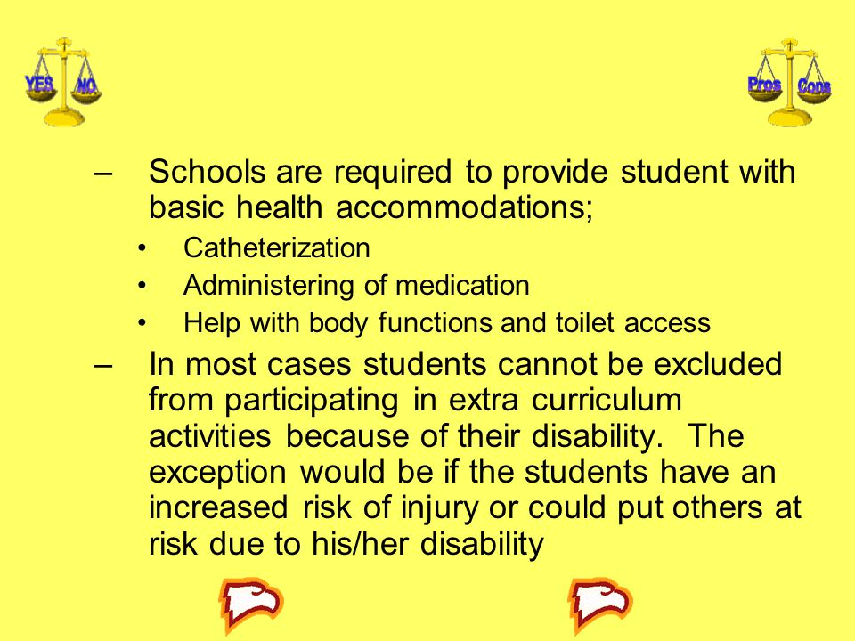–Schools are required to provide student with basic health accommodations; Catheterization Administering of medication Help with body functions and toilet access –In most cases students cannot be excluded from participating in extra curriculum activities because of their disability.
