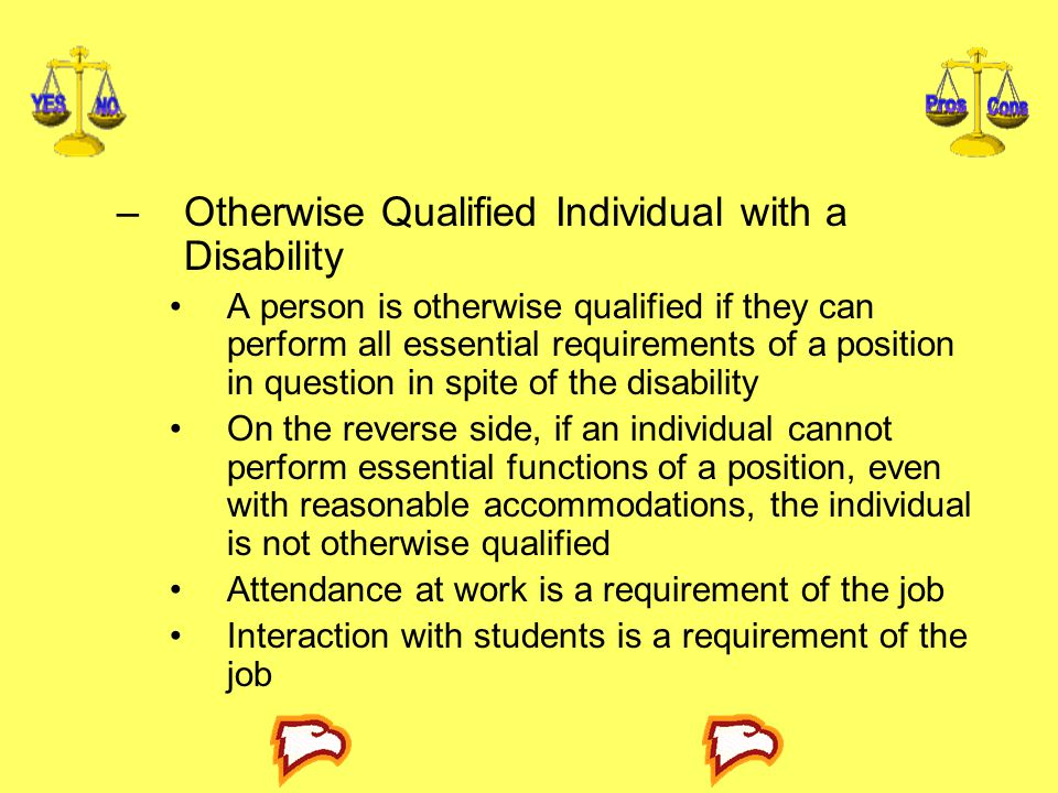 –Otherwise Qualified Individual with a Disability A person is otherwise qualified if they can perform all essential requirements of a position in question in spite of the disability On the reverse side, if an individual cannot perform essential functions of a position, even with reasonable accommodations, the individual is not otherwise qualified Attendance at work is a requirement of the job Interaction with students is a requirement of the job