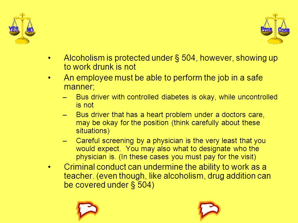 Alcoholism is protected under § 504, however, showing up to work drunk is not An employee must be able to perform the job in a safe manner; –Bus driver with controlled diabetes is okay, while uncontrolled is not –Bus driver that has a heart problem under a doctors care, may be okay for the position (think carefully about these situations) –Careful screening by a physician is the very least that you would expect.