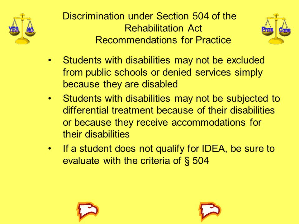 Discrimination under Section 504 of the Rehabilitation Act Recommendations for Practice Students with disabilities may not be excluded from public schools or denied services simply because they are disabled Students with disabilities may not be subjected to differential treatment because of their disabilities or because they receive accommodations for their disabilities If a student does not qualify for IDEA, be sure to evaluate with the criteria of § 504