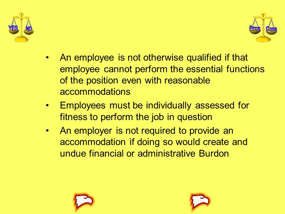 An employee is not otherwise qualified if that employee cannot perform the essential functions of the position even with reasonable accommodations Employees must be individually assessed for fitness to perform the job in question An employer is not required to provide an accommodation if doing so would create and undue financial or administrative Burdon