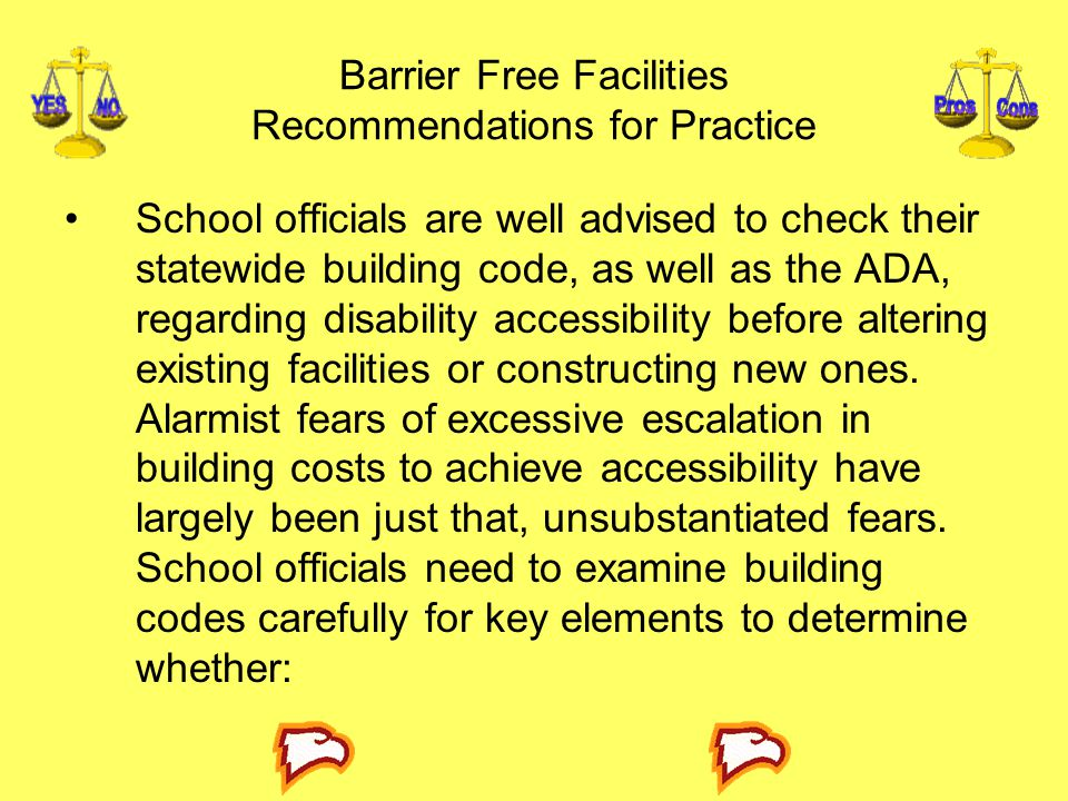 Barrier Free Facilities Recommendations for Practice School officials are well advised to check their statewide building code, as well as the ADA, regarding disability accessibility before altering existing facilities or constructing new ones.