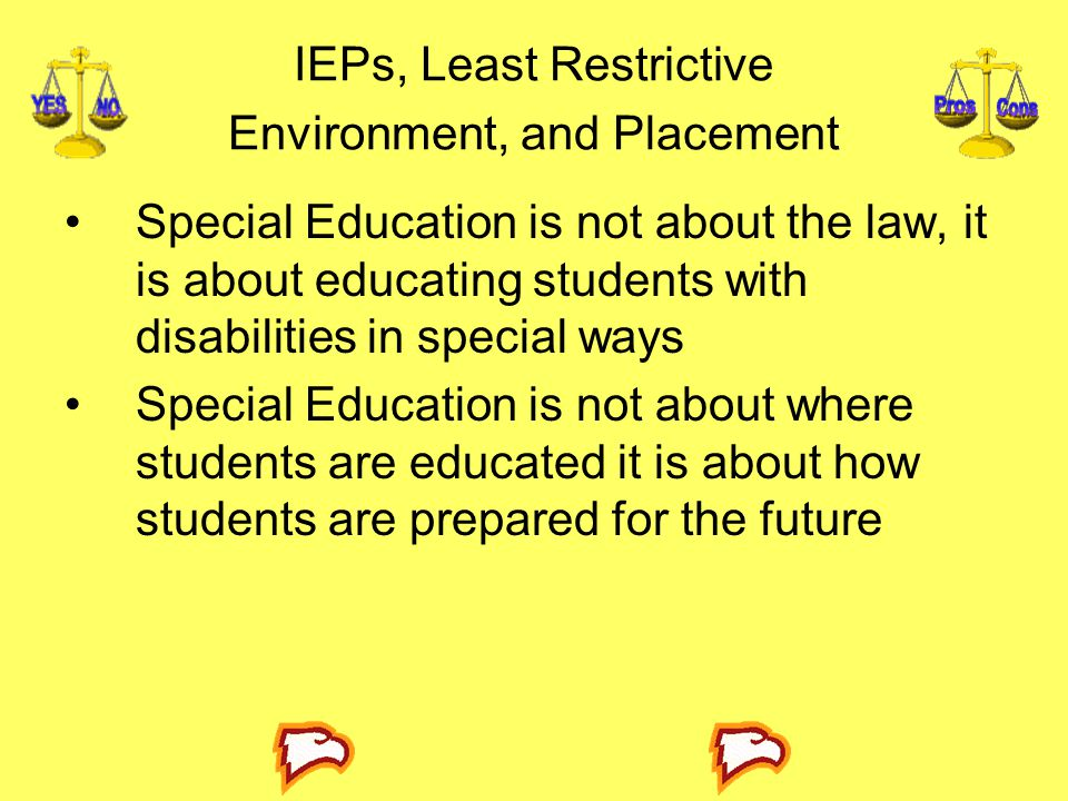 IEPs, Least Restrictive Environment, and Placement Special Education is not about the law, it is about educating students with disabilities in special ways Special Education is not about where students are educated it is about how students are prepared for the future