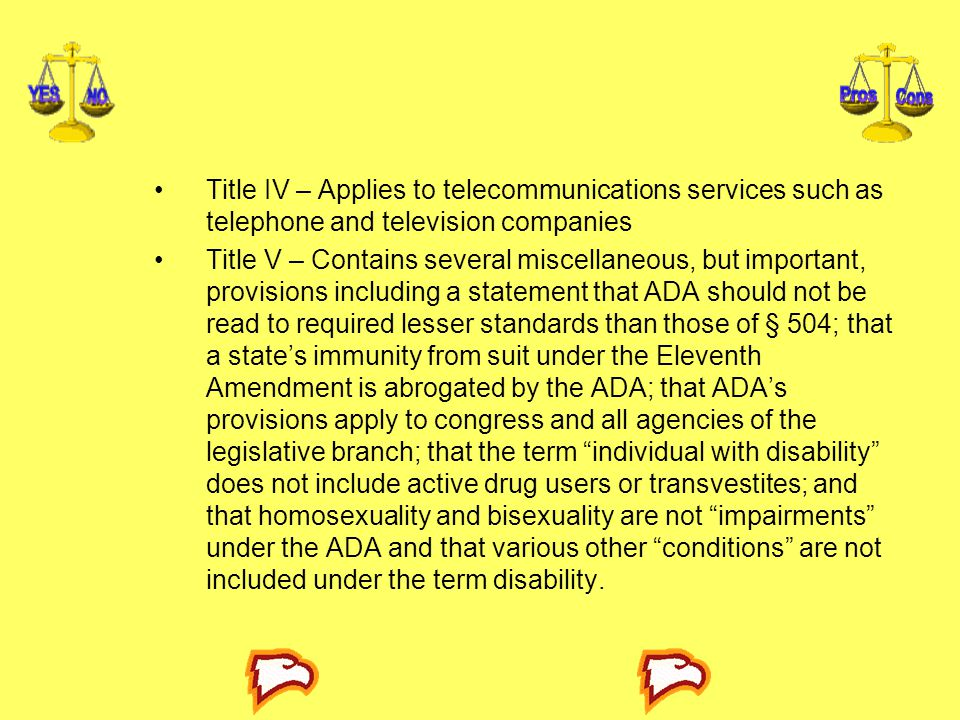 Title IV – Applies to telecommunications services such as telephone and television companies Title V – Contains several miscellaneous, but important, provisions including a statement that ADA should not be read to required lesser standards than those of § 504; that a state's immunity from suit under the Eleventh Amendment is abrogated by the ADA; that ADA's provisions apply to congress and all agencies of the legislative branch; that the term individual with disability does not include active drug users or transvestites; and that homosexuality and bisexuality are not impairments under the ADA and that various other conditions are not included under the term disability.